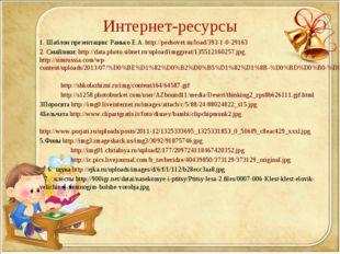 Интернет-ресурсы 1. Шаблон презентации: Ранько Е.А. http://pedsovet.su/load/3