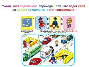 Укажи знак подземного перехода и тех, кто ведет себя на дороге правильно, а к