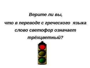 Верите ли вы, что в переводе с греческого языка слово светофор означает трёх