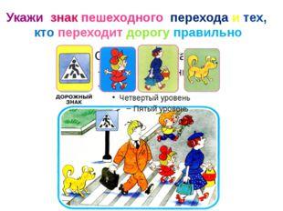 Укажи знак пешеходного перехода и тех, кто переходит дорогу правильно
