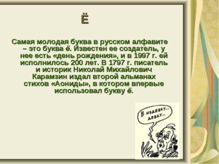 Самая молодая буква в русском алфавите – это буква ё. Известен ее создатель,