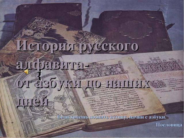 История русского алфавита- от азбуки до наших дней Если хочешь познать истину...