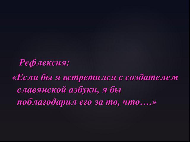 Рефлексия: «Если бы я встретился с создателем славянской азбуки, я бы поблаг...