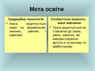 Мета освіти Традиційна технологія Увага акцентується лише на формальних знанн
