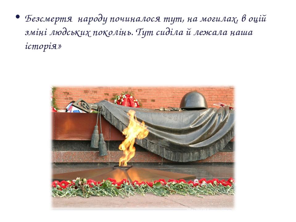 Безcмертя народу починалося тут, на могилах, в оцій зміні людських поколінь....