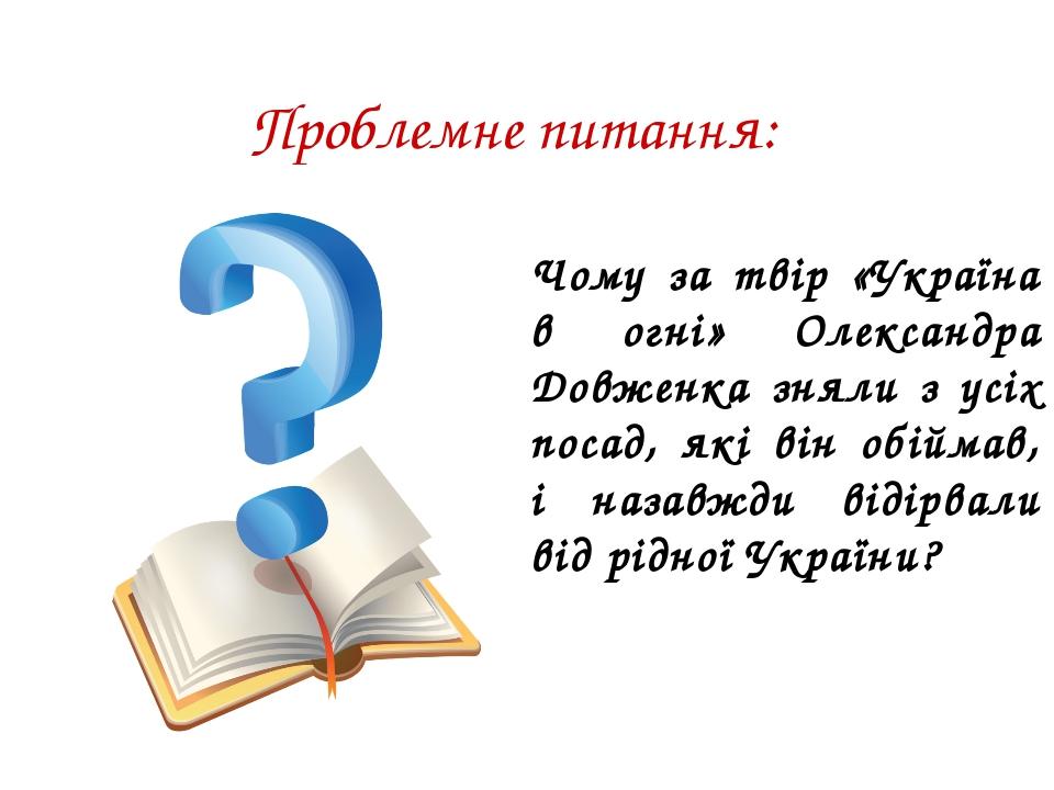 Проблемне питання: Чому за твір «Україна в огні» Олександра Довженка зняли з...