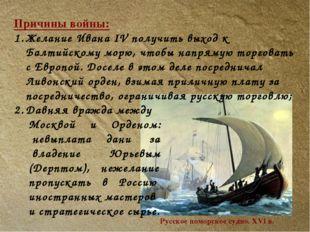 Причины войны: Желание Ивана IV получить выход к Балтийскому морю, чтобы напр