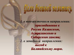 1. в юго-восточном направлении: присоединение к России Казанского, Астраханск