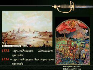 1552 – присоединение Казанского ханства 1556 – присоединение Астраханского ха
