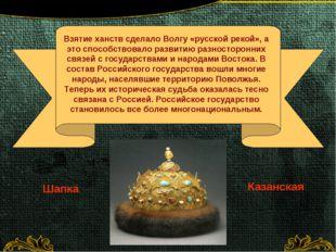 Шапка Казанская Взятие ханств сделало Волгу «русской рекой», а это способств