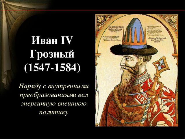 Иван IV Грозный (1547-1584) Наряду с внутренними преобразованиями вел энергич...