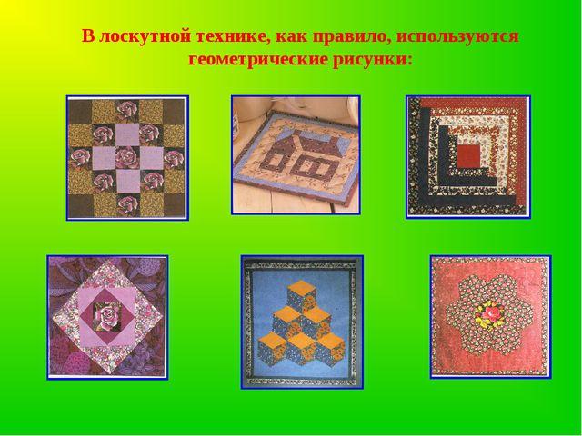 В лоскутной технике, как правило, используются геометрические рисунки: