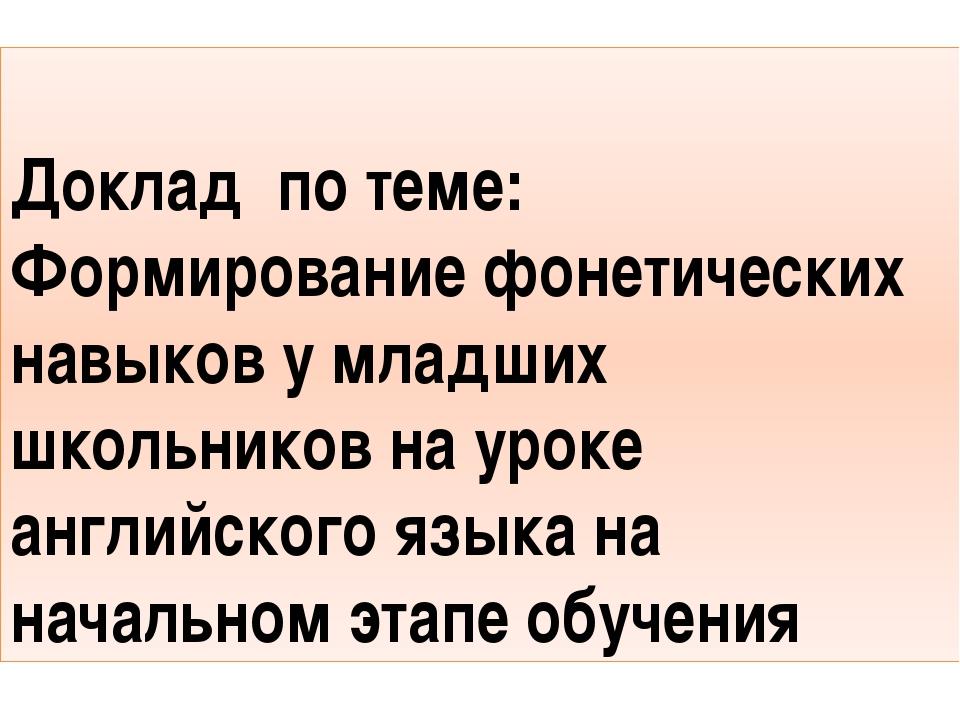 Доклад по теме: Формирование фонетических навыков у младших школьников на ур...