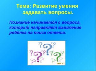 Тема: Развитие умения задавать вопросы. Познание начинается с вопроса, которы