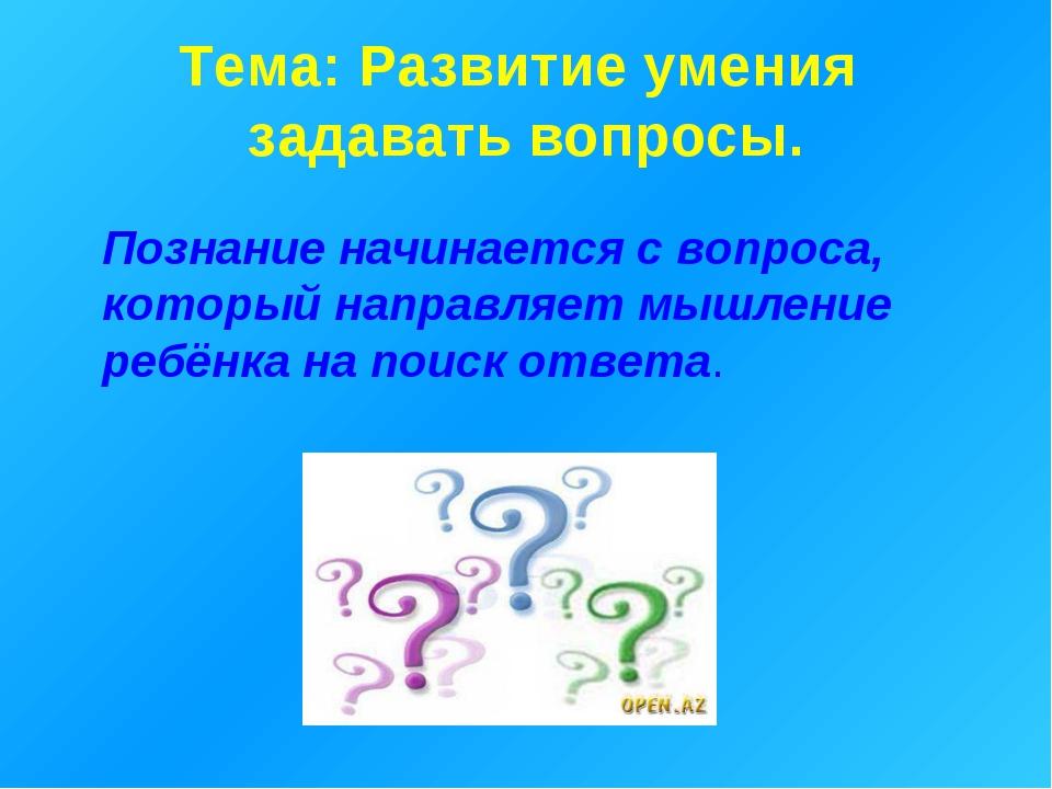 Тема: Развитие умения задавать вопросы. Познание начинается с вопроса, которы...