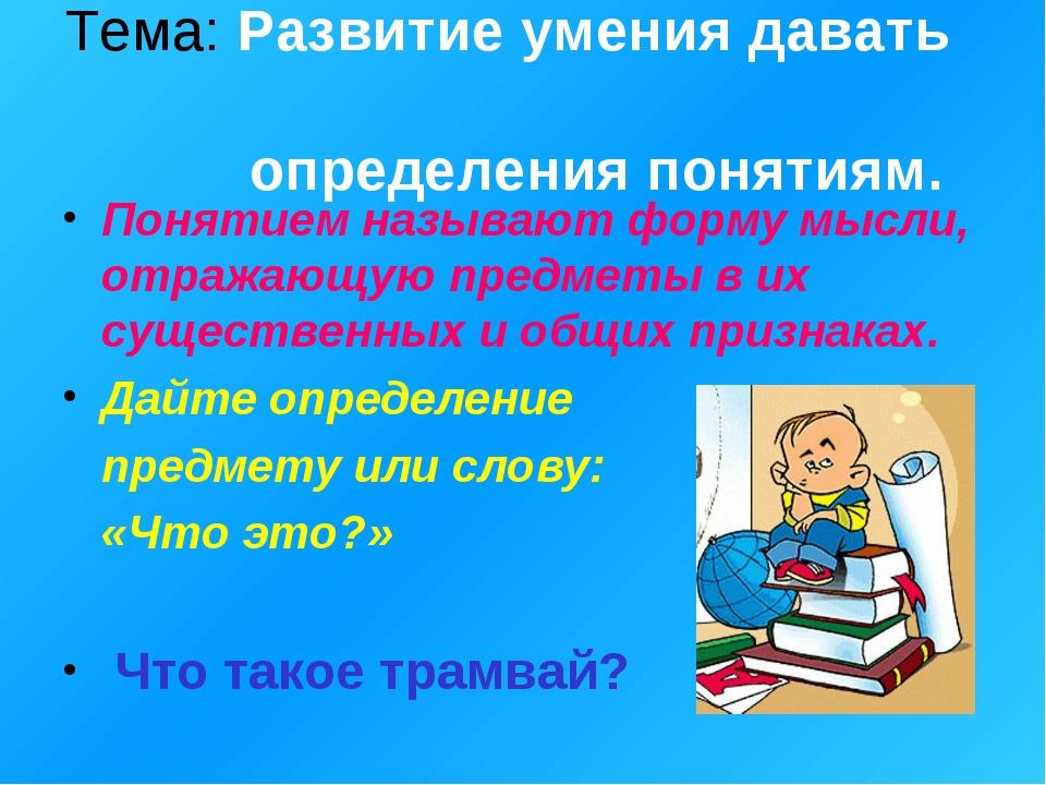 Тема: Развитие умения давать определения понятиям. Понятием называют форму мы...