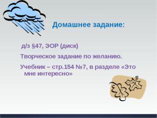 Домашнее задание: д/з §47, ЭОР (диск) Творческое задание по желанию. Учебник