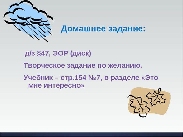 Домашнее задание: д/з §47, ЭОР (диск) Творческое задание по желанию. Учебник...