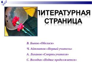 В. Быков «Обелиск» Ч. Айтматов «Первый учитель» А. Лиханов «Смерть учителя» С