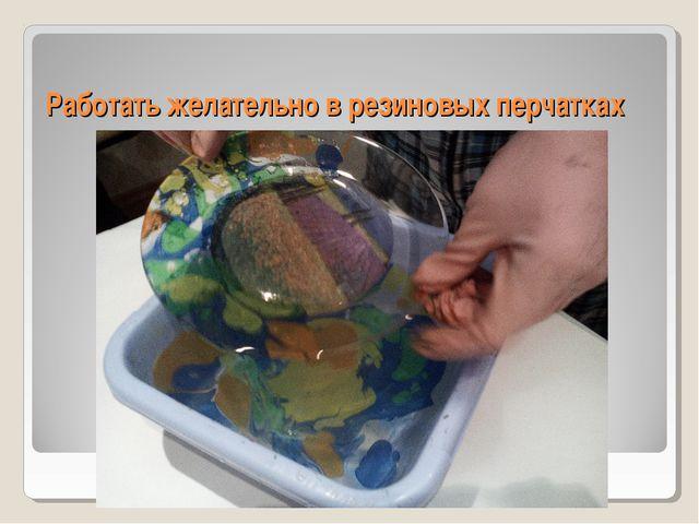 Работать желательно в резиновых перчатках
