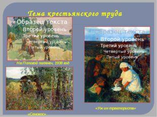 Тема крестьянского труда «На Поповой поляне», 1938 год «Сенокос» «Ужин тракто