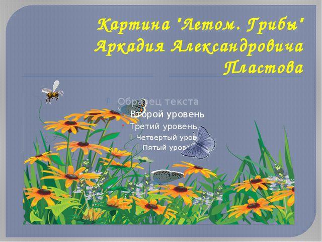 "Картина ""Летом. Грибы"" Аркадия Александровича Пластова"
