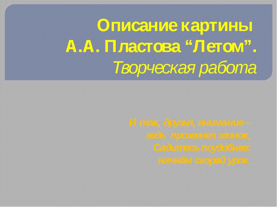 """Описание картины А.А. Пластова """"Летом"""". Творческая работа И так, друзья, вним..."""
