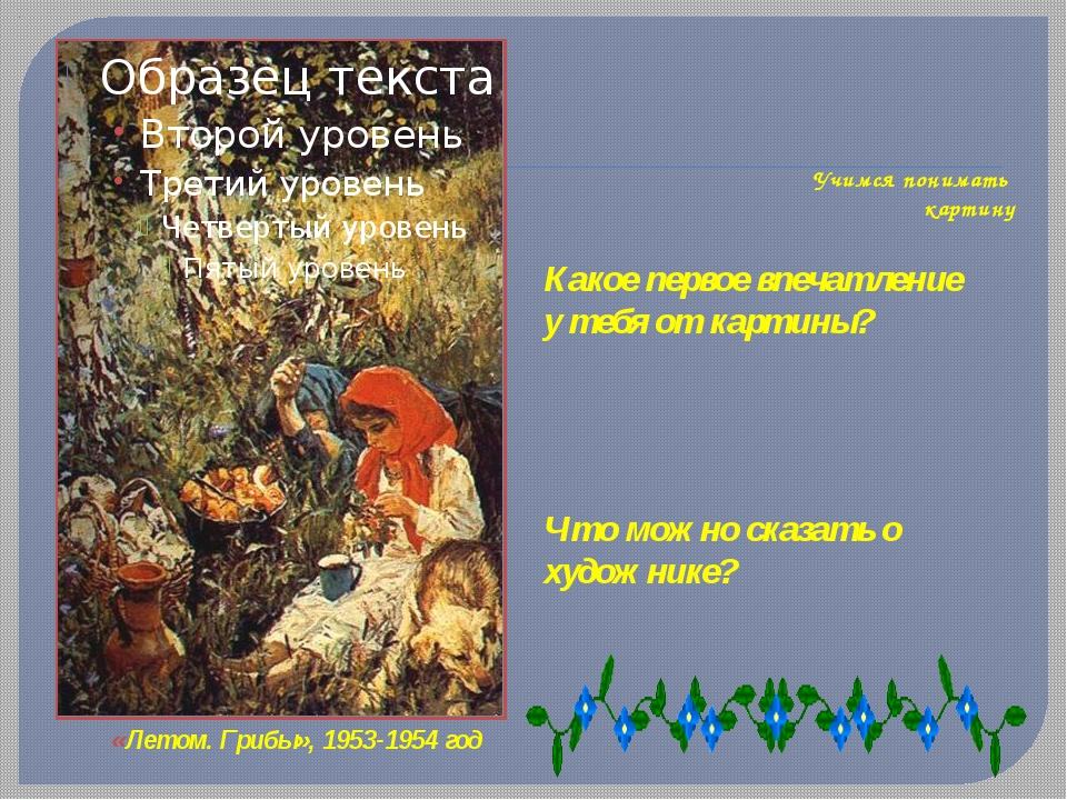 Учимся понимать картину «Летом. Грибы», 1953-1954 год Какое первое впечатлен...
