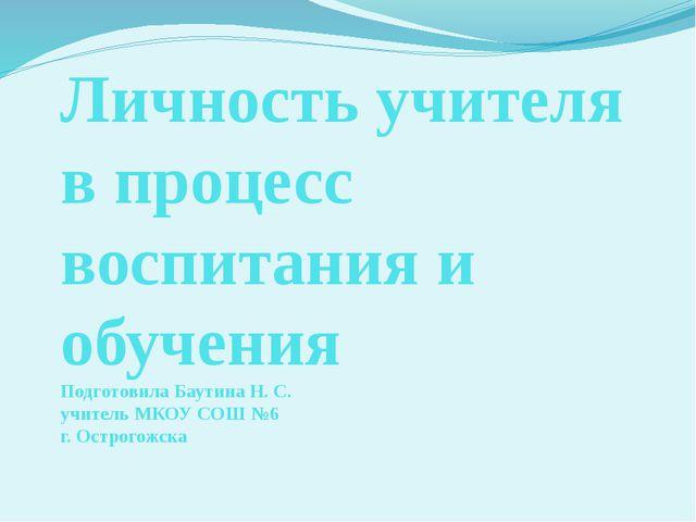 Личность учителя в процесс воспитания и обучения Подготовила Баутина Н. С. уч...