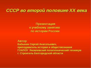 СССР во второй половине XX века Презентация к учебному занятию по истории Ро