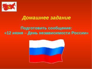 Домашнее задание Подготовить сообщение: «12 июня – День независимости России»