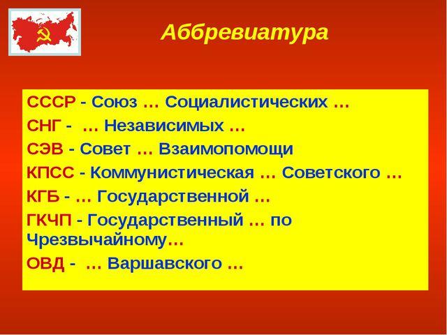 Аббревиатура СССР - Союз … Социалистических … СНГ - … Независимых … СЭВ - Сов...