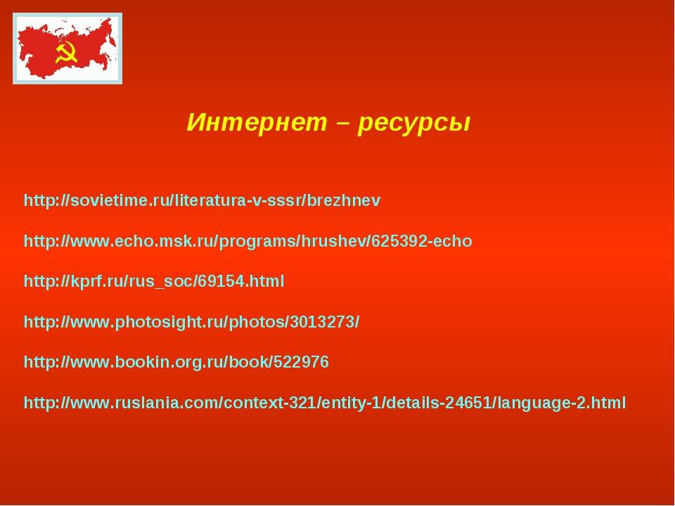 Интернет – ресурсы http://sovietime.ru/literatura-v-sssr/brezhnev http://www....