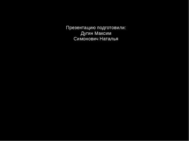 Презентацию подготовили: Дугин Максим Симонович Наталья