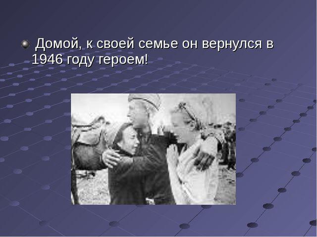 Домой, к своей семье он вернулся в 1946 году героем!