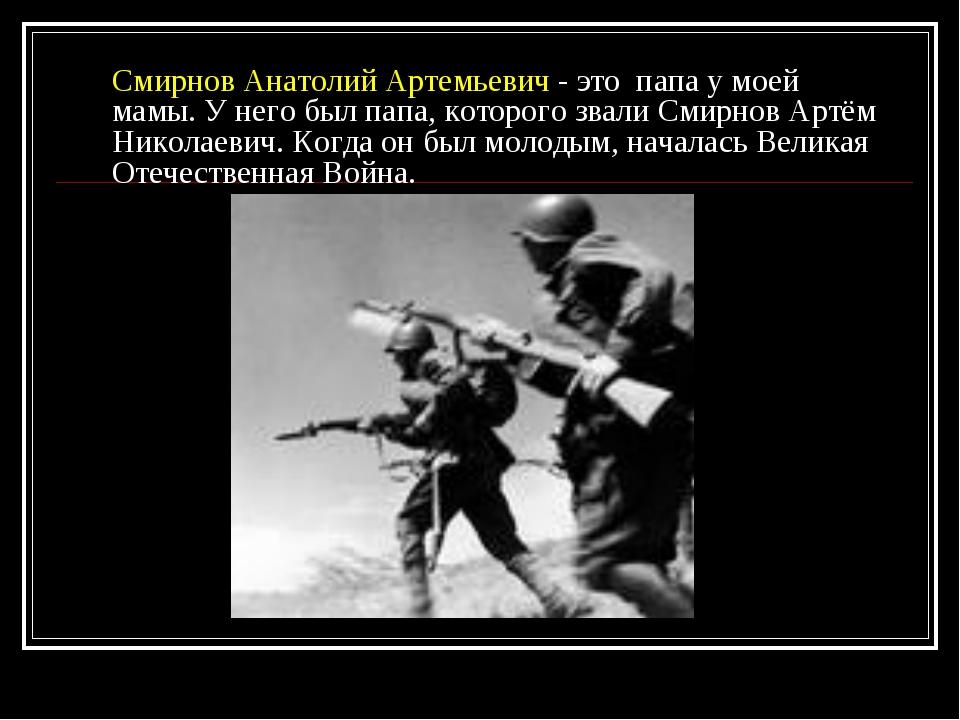 Смирнов Анатолий Артемьевич - это папа у моей мамы. У него был папа, которого...