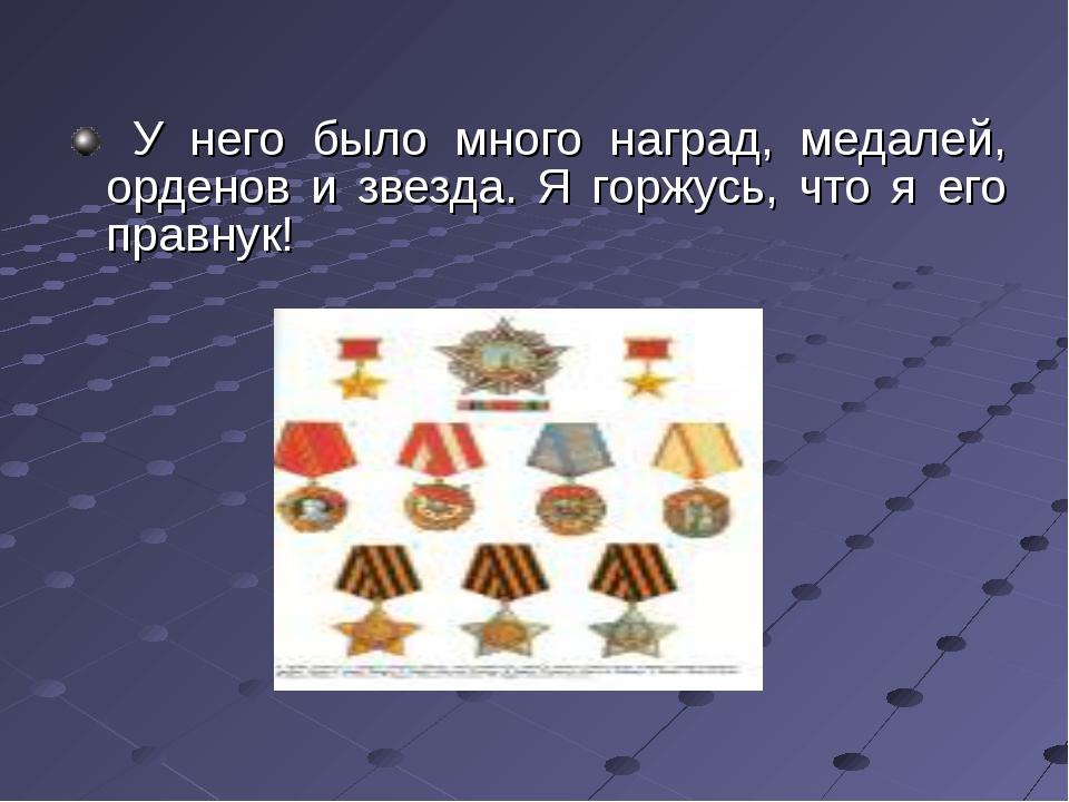 У него было много наград, медалей, орденов и звезда. Я горжусь, что я его пр...