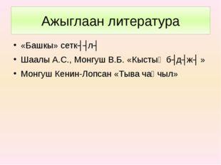 Ажыглаан литература «Башкы» сеткʏʏлʏ Шаалы А.С., Монгуш В.Б. «Кыстыӊ бʏдʏжʏ »