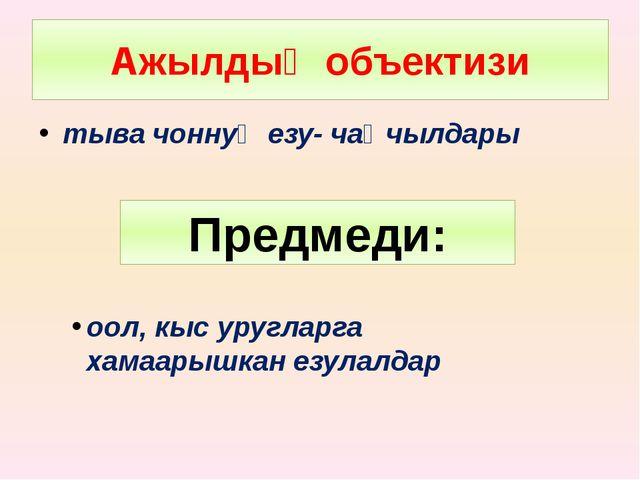 Ажылдыӊ объектизи тыва чоннуӊ езу- чаӊчылдары Предмеди: оол, кыс уругларга ха...