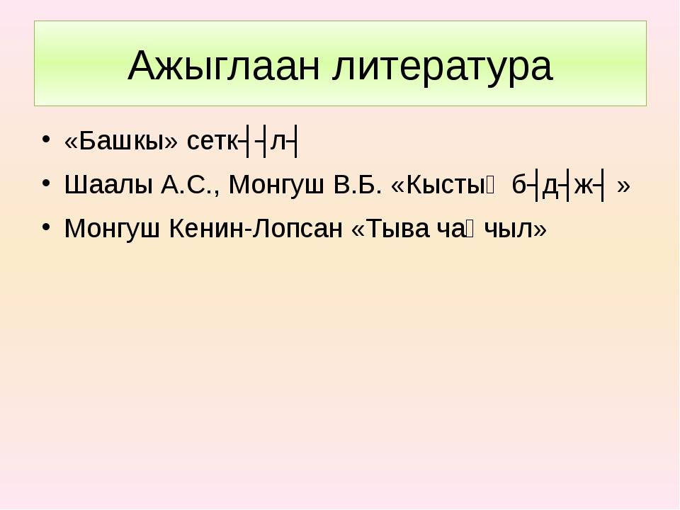 Ажыглаан литература «Башкы» сеткʏʏлʏ Шаалы А.С., Монгуш В.Б. «Кыстыӊ бʏдʏжʏ »...