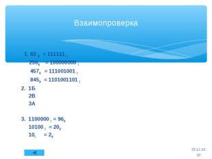 Взаимопроверка 1. 63 10 = 111111 2 25610 = 100000000 2 45710 = 111001001 2 84