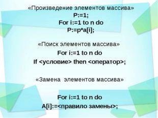 «Произведение элементов массива» P:=1; For i:=1 to n do P:=p*a[i]; «Поиск эле