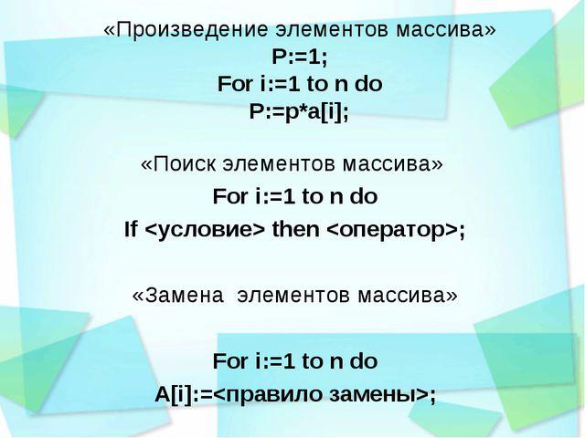 «Произведение элементов массива» P:=1; For i:=1 to n do P:=p*a[i]; «Поиск эле...