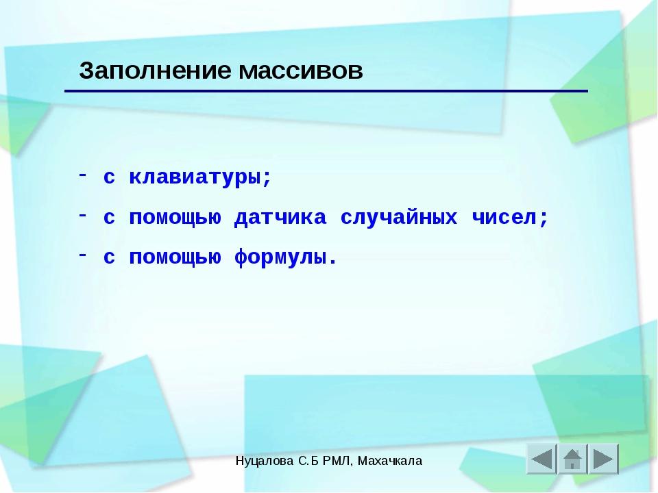 Нуцалова С.Б РМЛ, Махачкала Заполнение массивов с клавиатуры; с помощью датчи...