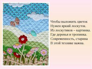 Чтобы выложить цветок Нужен яркий лоскуток. Из лоскутиков – картинка. Где дер