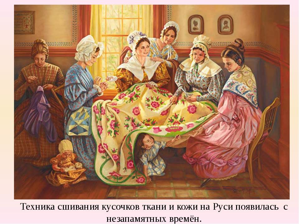 Техника сшивания кусочков ткани и кожи на Руси появилась с незапамятных времён.