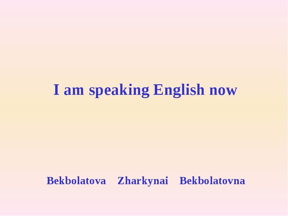 I am speaking English now Bekbolatova Zharkynai Bekbolatovna