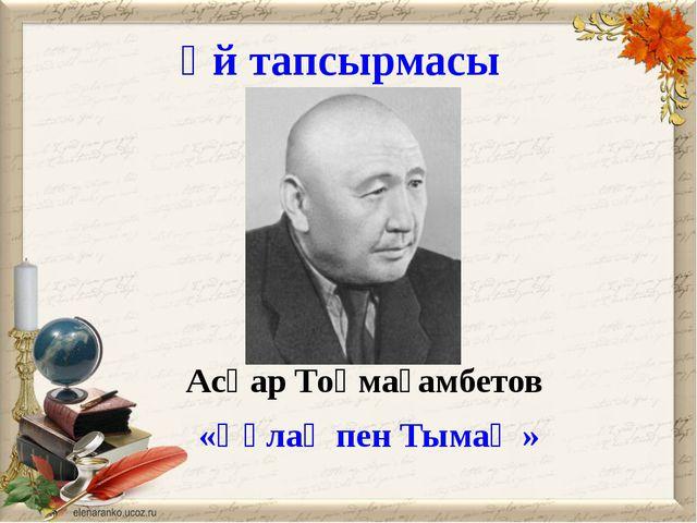 Үй тапсырмасы Асқар Тоқмағамбетов «Құлақ пен Тымақ »