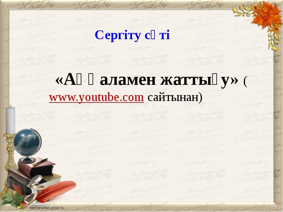 Сергіту сәті «Аққаламен жаттығу» (www.youtube.comсайтынан)