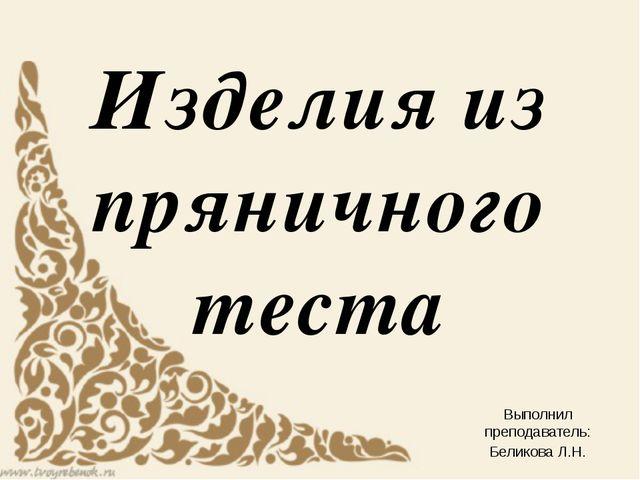 Изделия из пряничного теста Выполнил преподаватель: Беликова Л.Н.